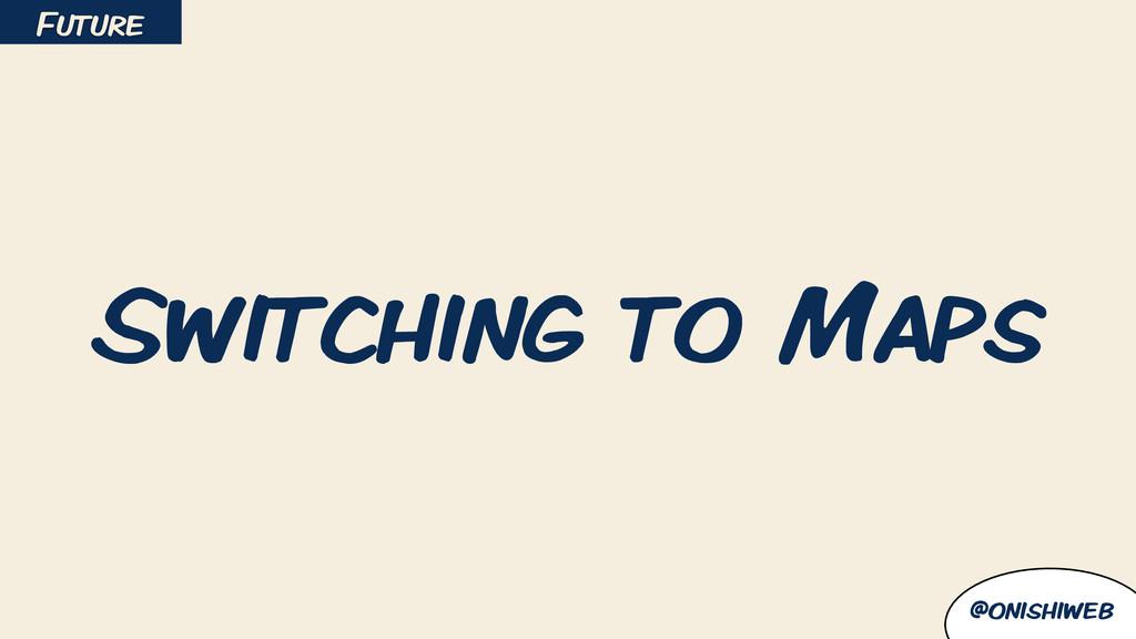 @onishiweb Switching to Maps Future