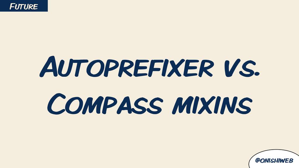 @onishiweb Autoprefixer vs. Compass mixins Futu...