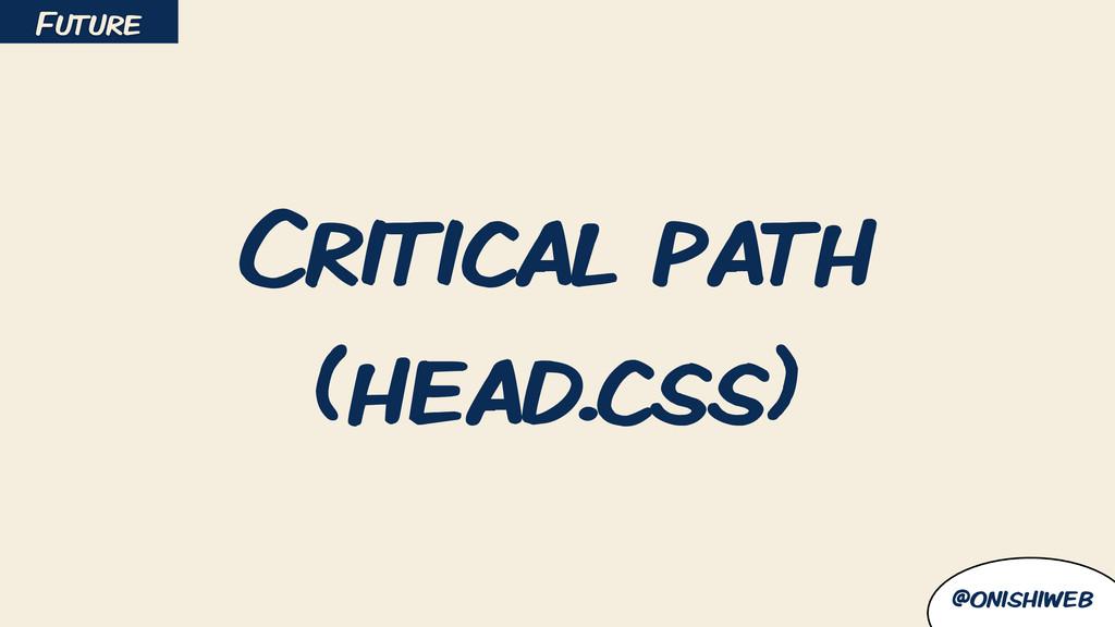 @onishiweb Critical path (head.css) Future