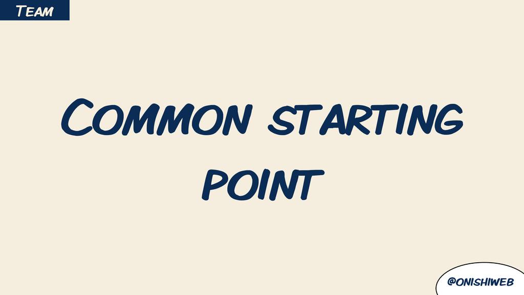 @onishiweb Common starting point Team