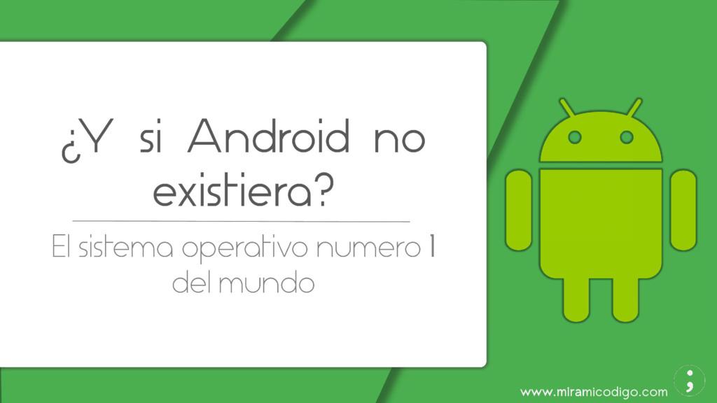 www.miramicodigo.com ¿Y si Android no existiera...