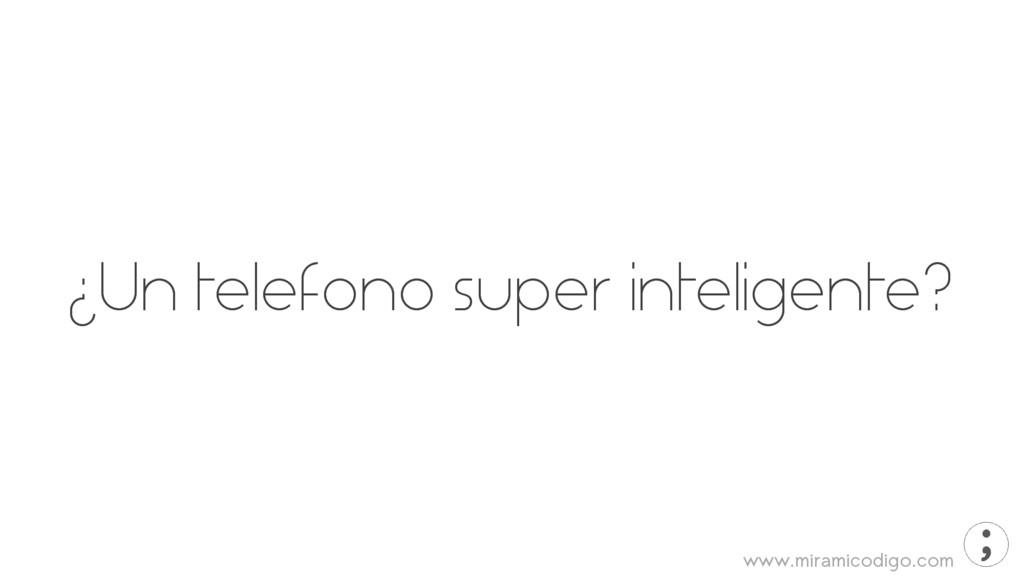www.miramicodigo.com ¿Un telefono super intelig...