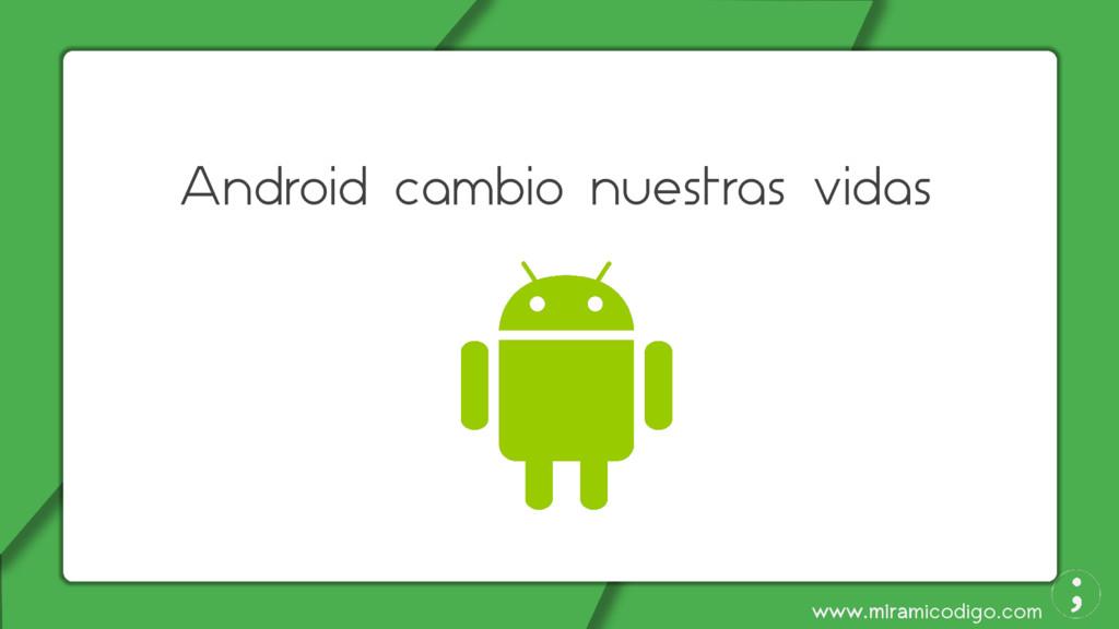 www.miramicodigo.com Android cambio nuestras vi...
