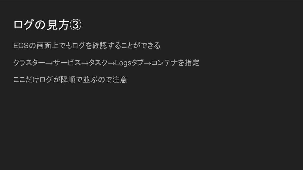 ログの見方③ ECSの画面上でもログを確認することができる クラスター→サービス→タスク→Lo...