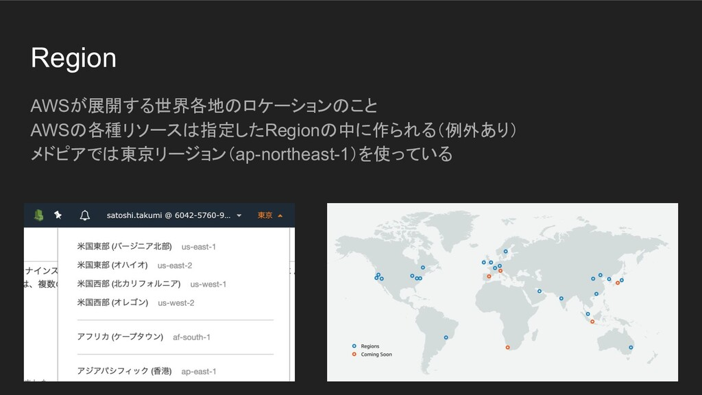 Region AWSが展開する世界各地のロケーションのこと AWSの各種リソースは指定したRe...
