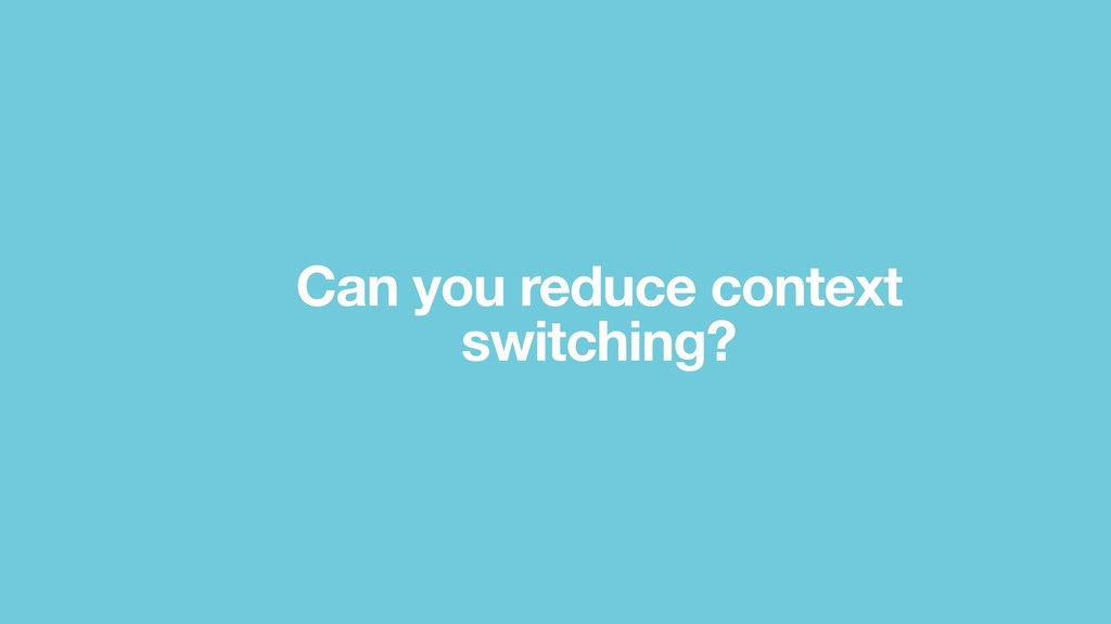 Can you reduce context switching?