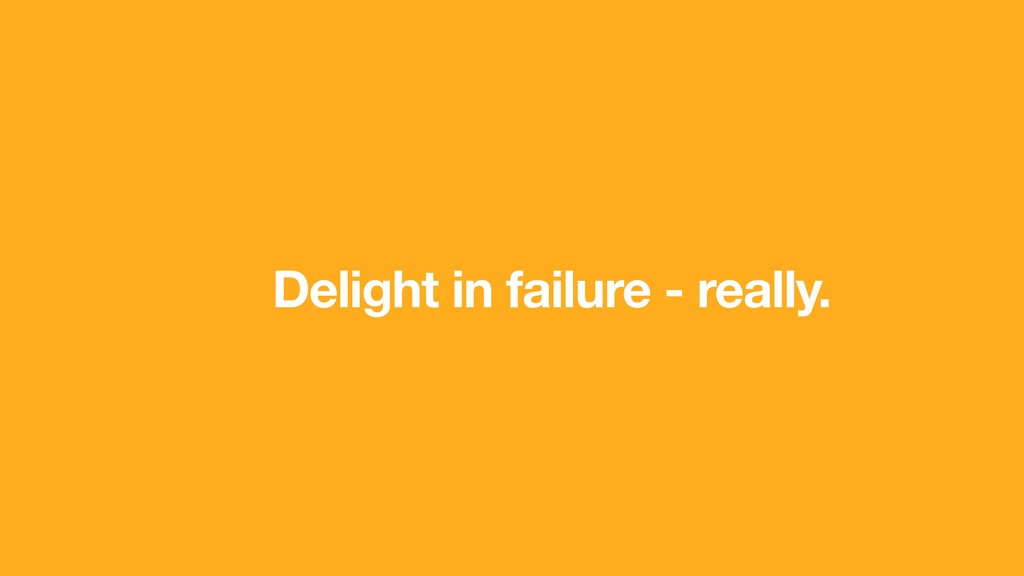 Delight in failure - really.