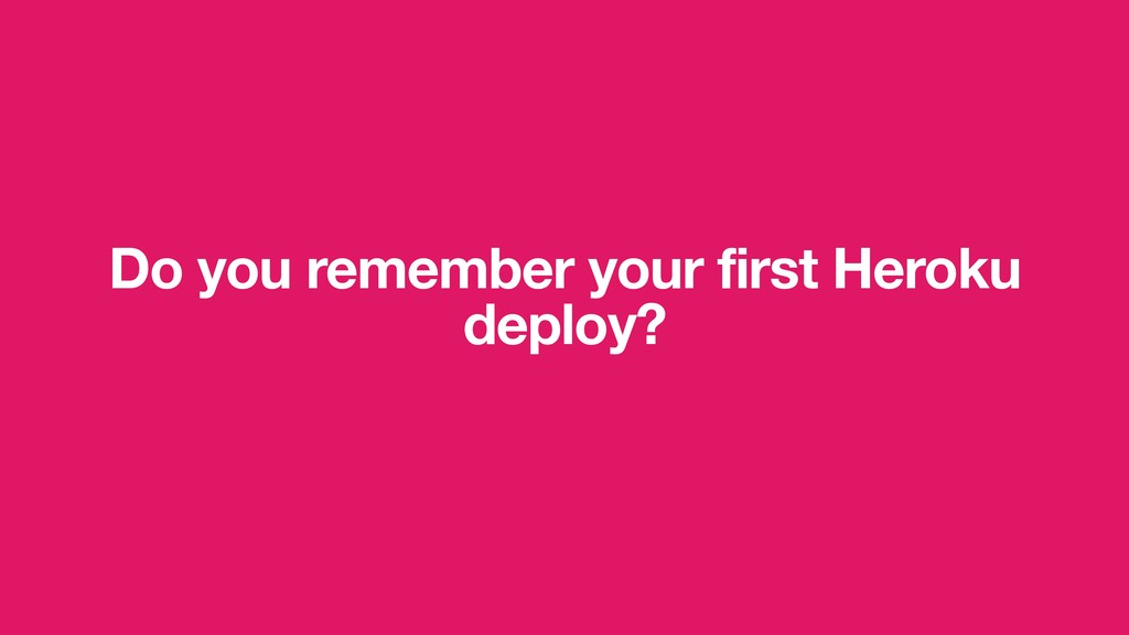 Do you remember your first Heroku deploy?