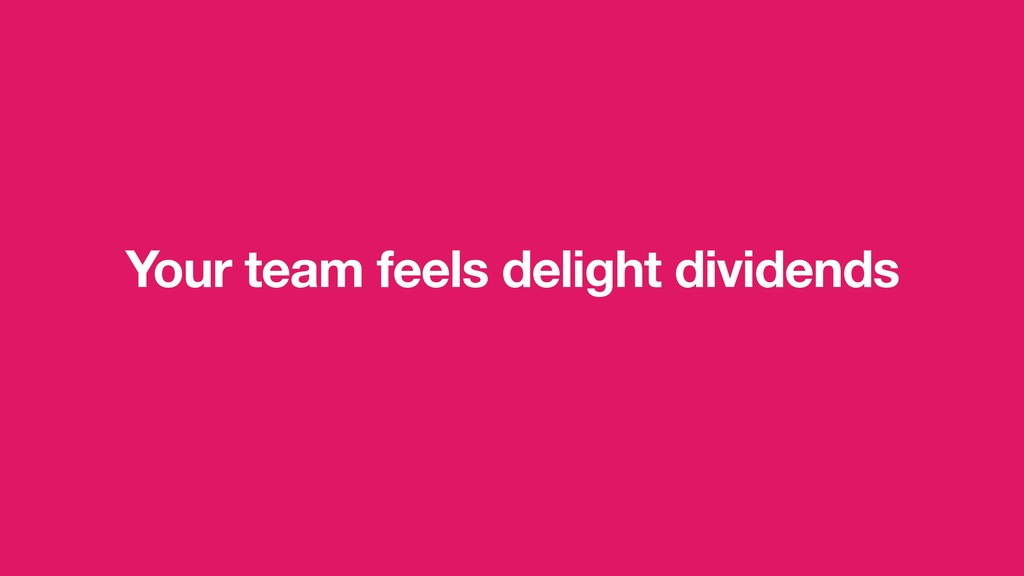 Your team feels delight dividends