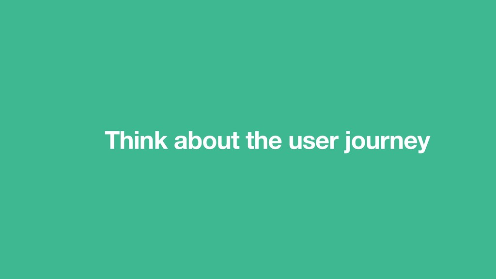 Think about the user journey