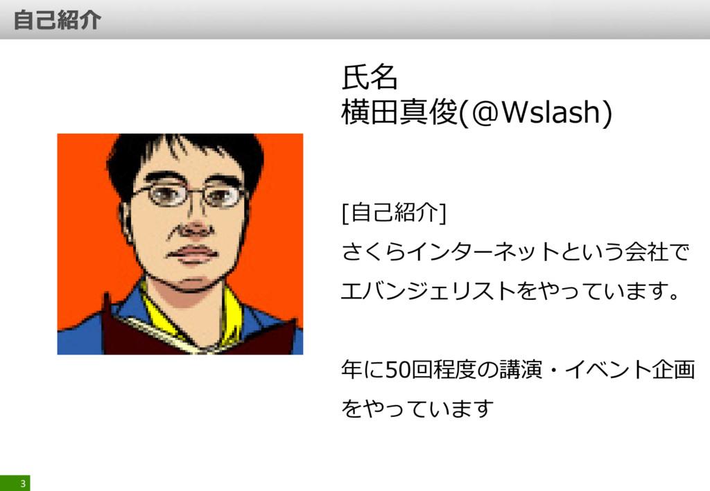 3 氏名 横田真俊(@Wslash) [自己紹介] さくらインターネットという会社で エバンジ...