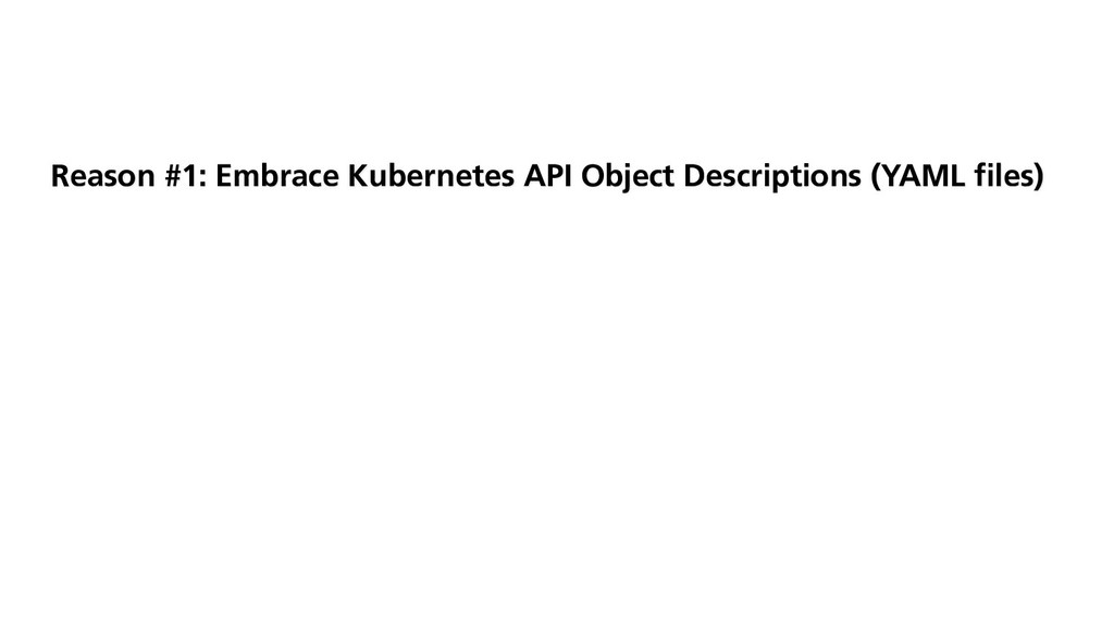 Reason #1: Embrace Kubernetes API Object Descri...