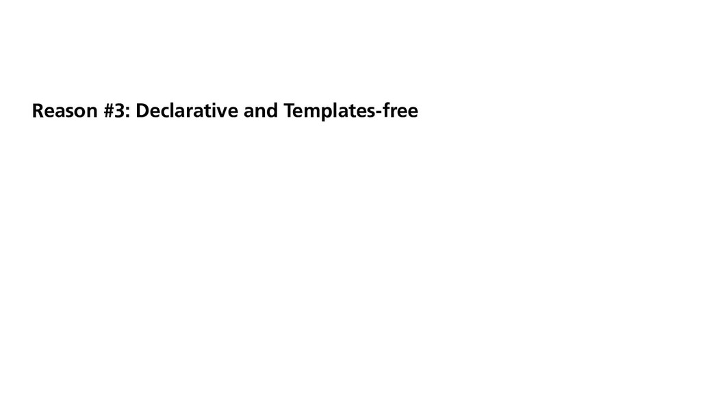 Reason #3: Declarative and Templates-free