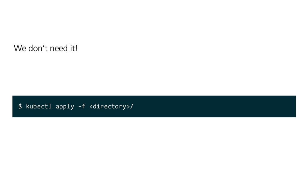 We don't need it! $ kubectl apply -f <directory...