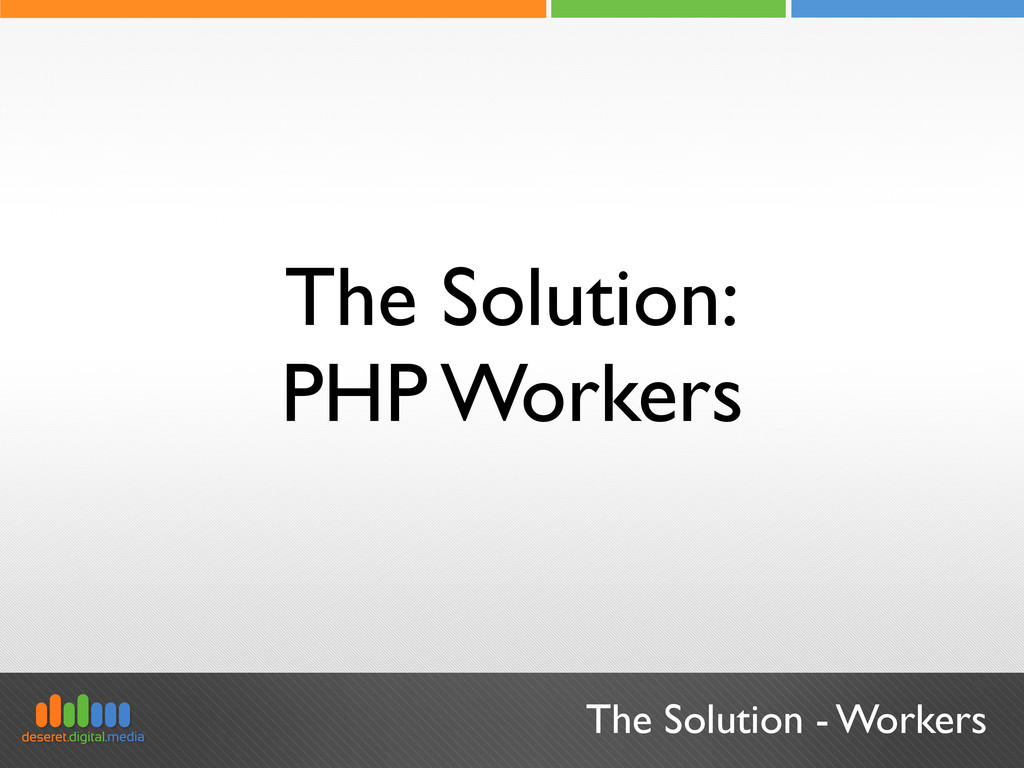The Solution - Workers The Solution: PHP Workers