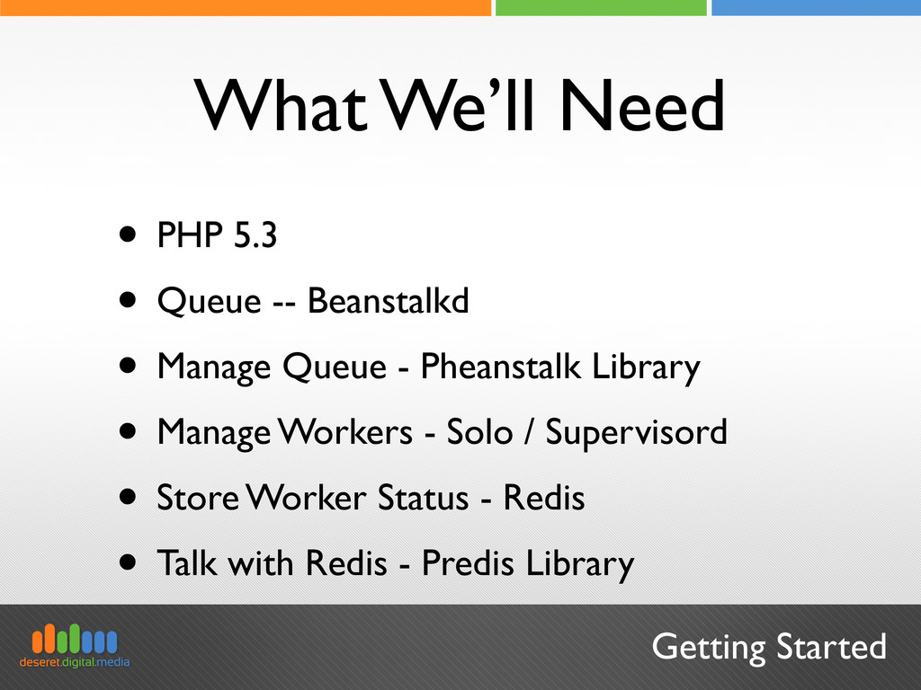 Getting Started What We'll Need • PHP 5.3 • Que...