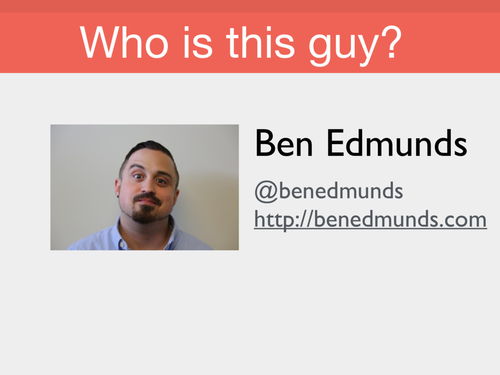 Who is this guy? Who is this guy? Ben Edmunds @...