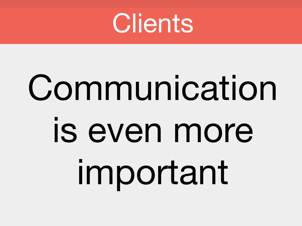 Communication   is even more important  Clients