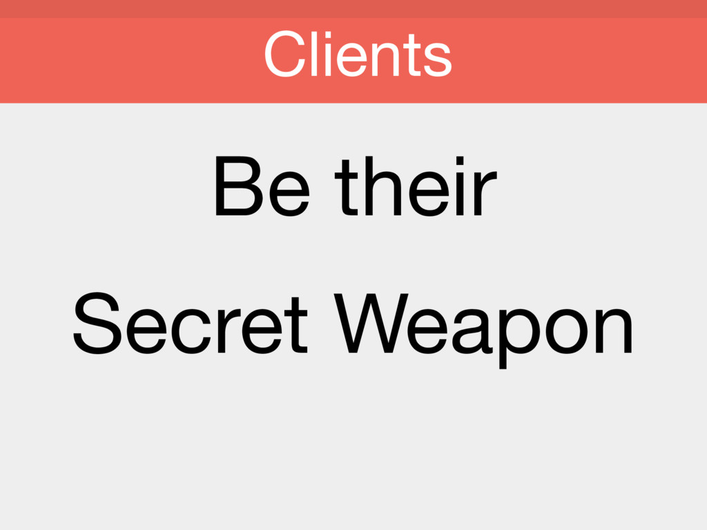 Be their   Secret Weapon Clients