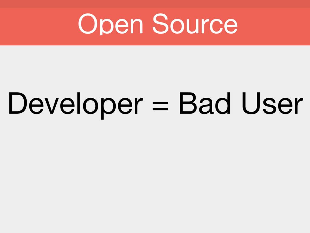 Developer = Bad User  Open Source
