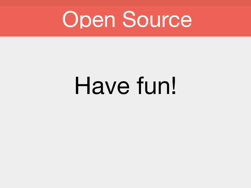 Have fun! Open Source