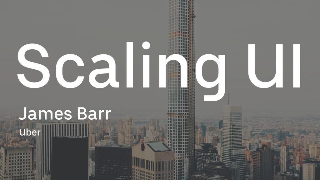 Scaling UI James Barr Uber