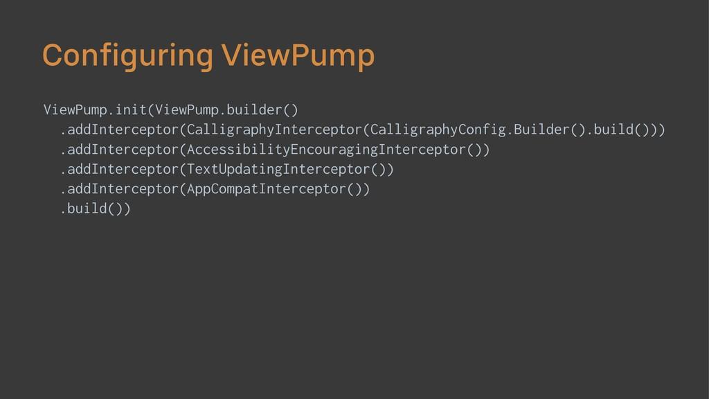 Configuring ViewPump ViewPump.init(ViewPump.bui...