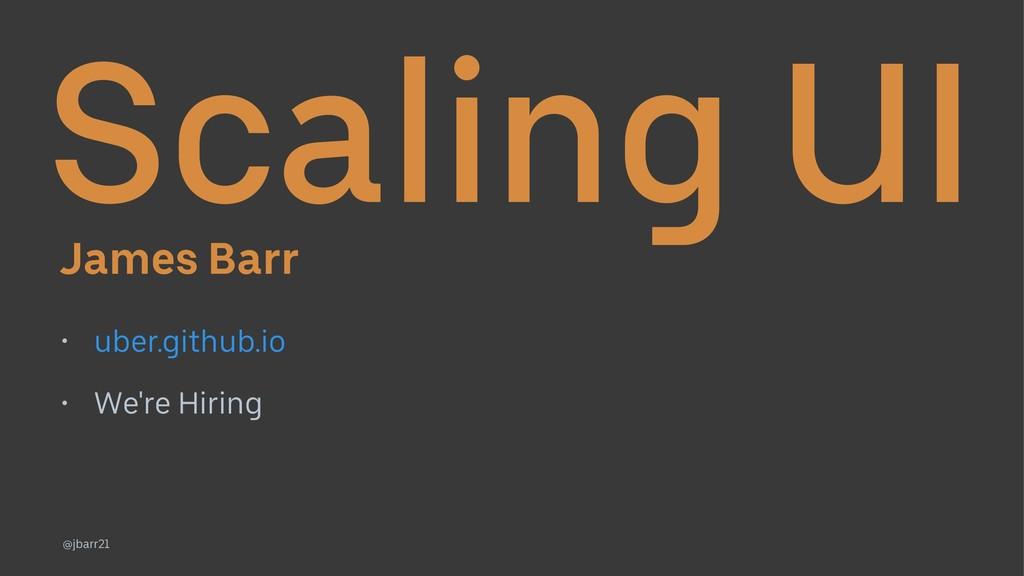 Scaling UI James Barr • uber.github.io • We're ...