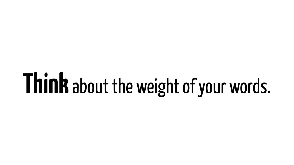Think about the weight of your words.