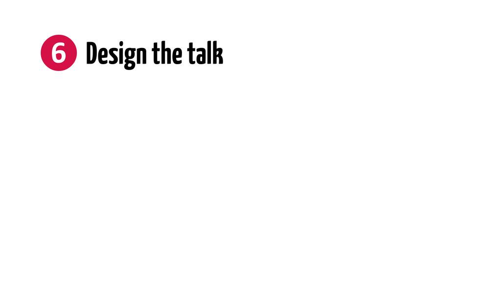 ❻ Design the talk