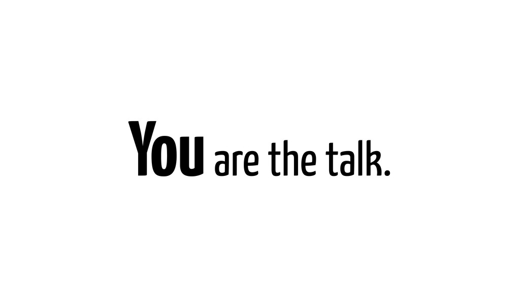 You are the talk.