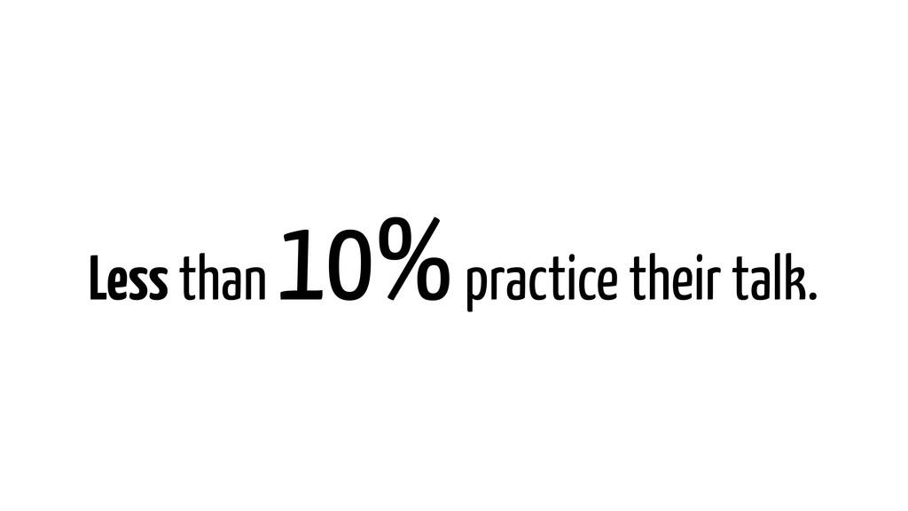 Less than 10% practice their talk.