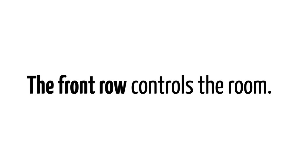 The front row controls the room.