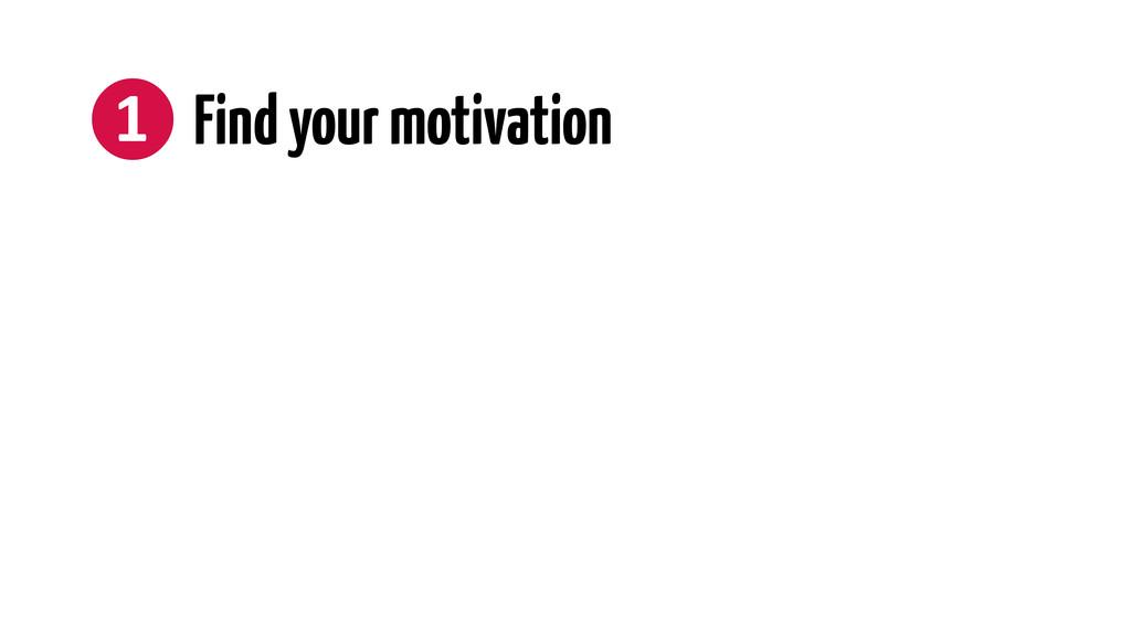❶ Find your motivation
