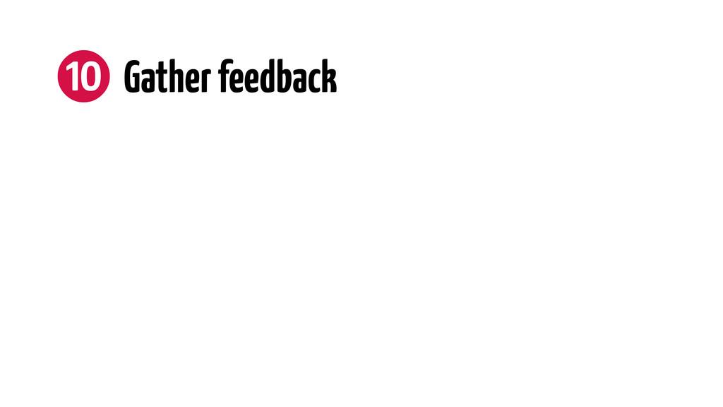 ❿ Gather feedback