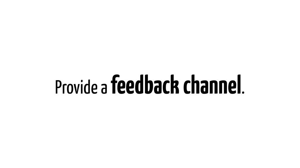 Provide a feedback channel.
