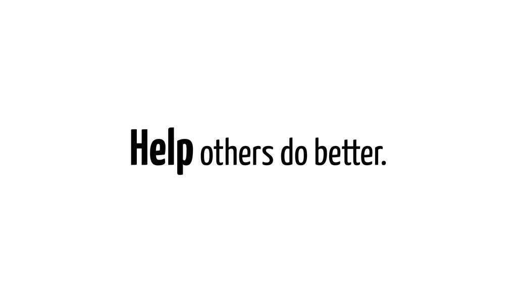 Help others do better.
