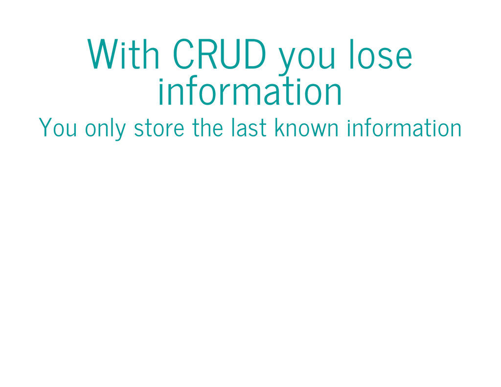 With CRUD you lose information You only store t...