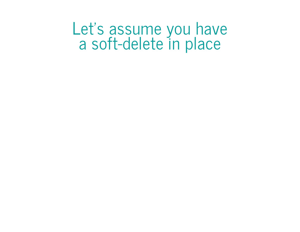 Let's assume you have a soft-delete in place