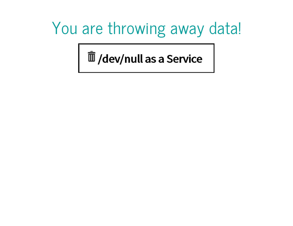 You are throwing away data!