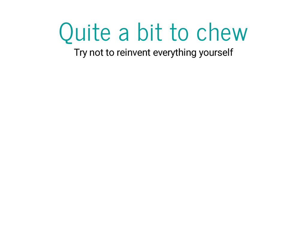 Quite a bit to chew Try not to reinvent everyth...