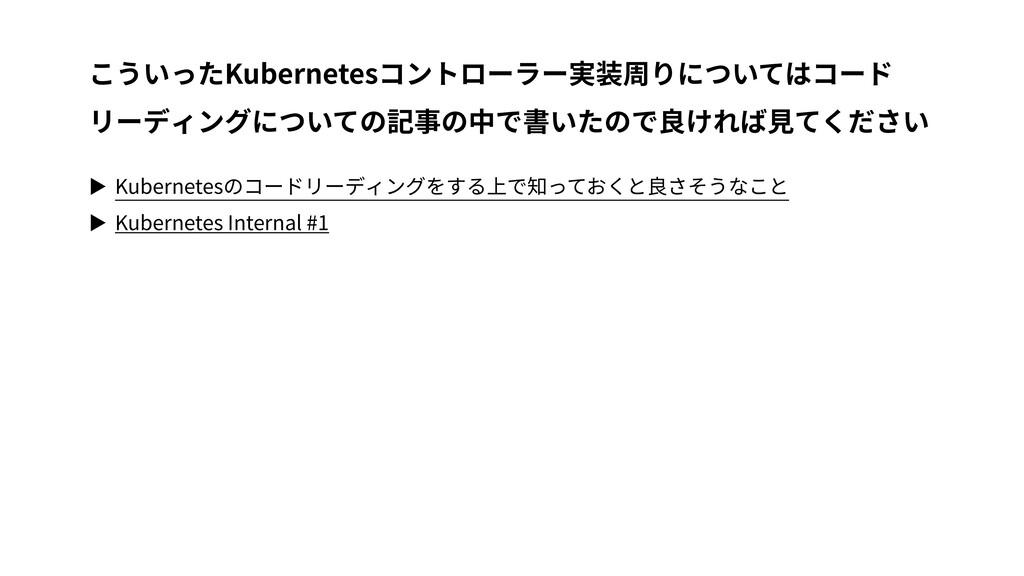 ▶ Kubernetesのコードリーディングをする上で知っておくと良さそうなこと ▶ Kube...