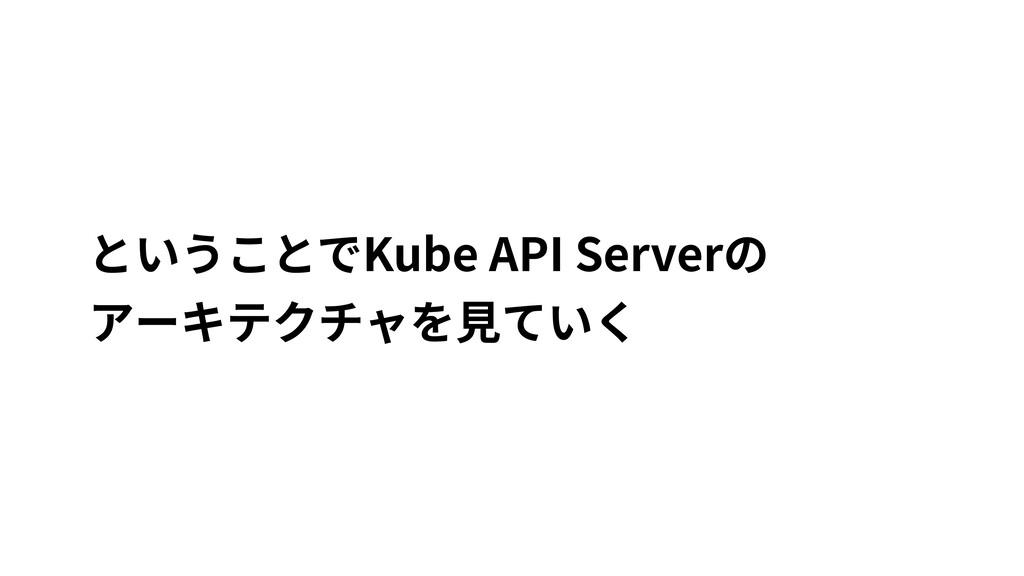ということでKube API Serverの アーキテクチャを⾒ていく