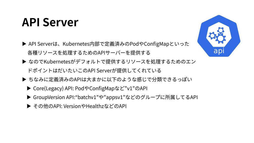 API Server ▶ API Serverは、Kubernetes内部で定義済みのPodや...