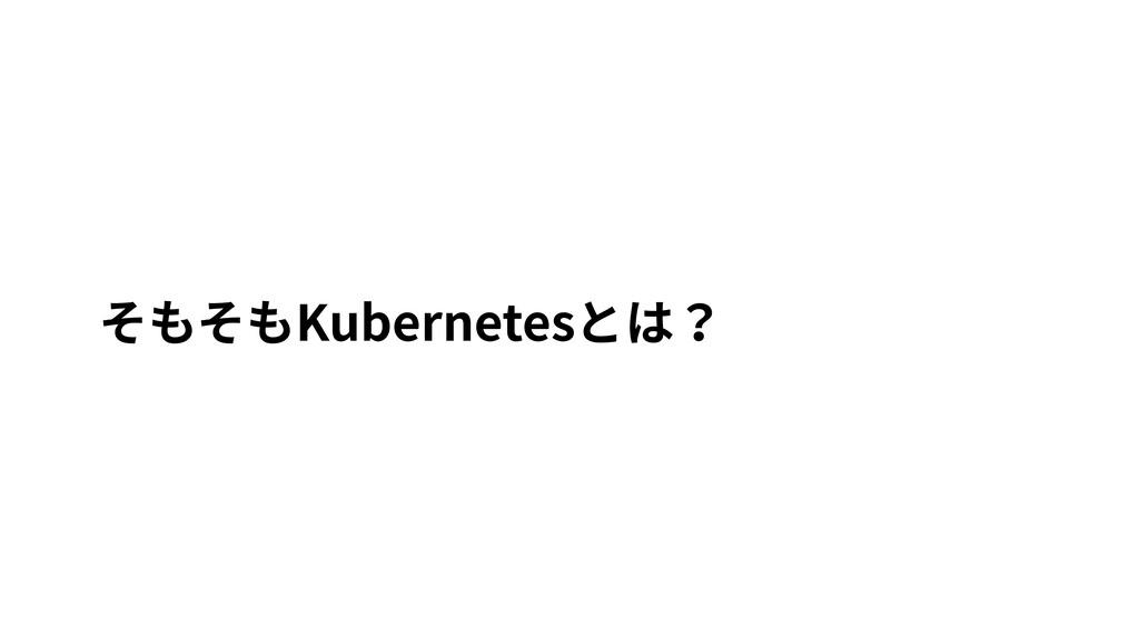 そもそもKubernetesとは?