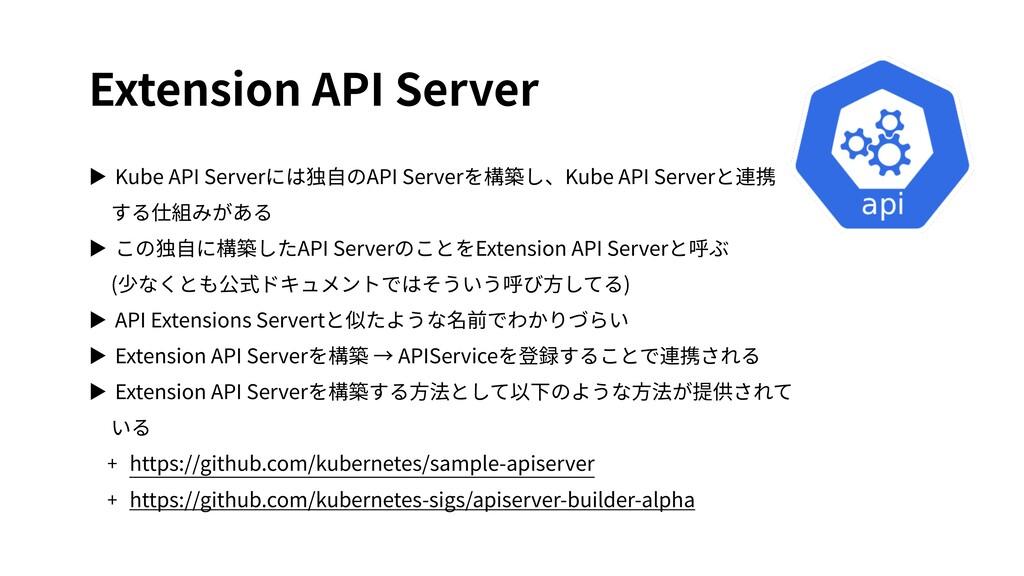 Extension API Server ▶ Kube API Serverには独⾃のAPI ...