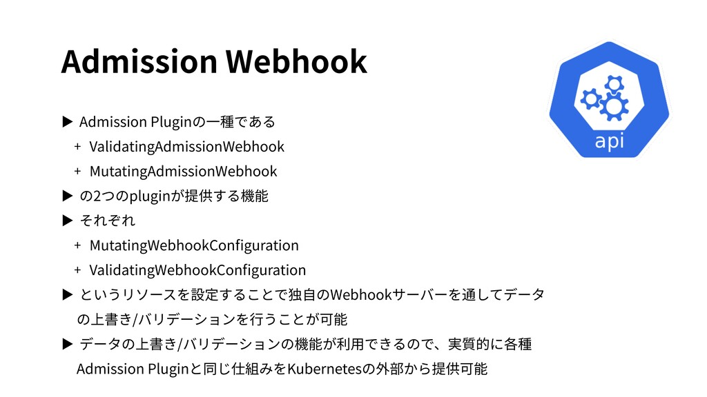 Admission Webhook ▶ Admission Pluginの⼀種である + Va...