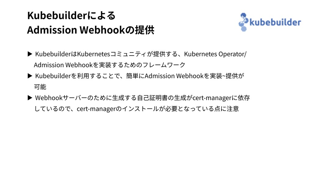 Kubebuilderによる Admission Webhookの提供 ▶ Kubebuild...