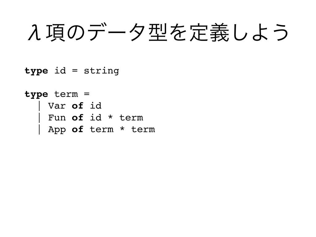 Е߲ͷσʔλܕΛఆٛ͠Α͏ type id = string  type term = ...