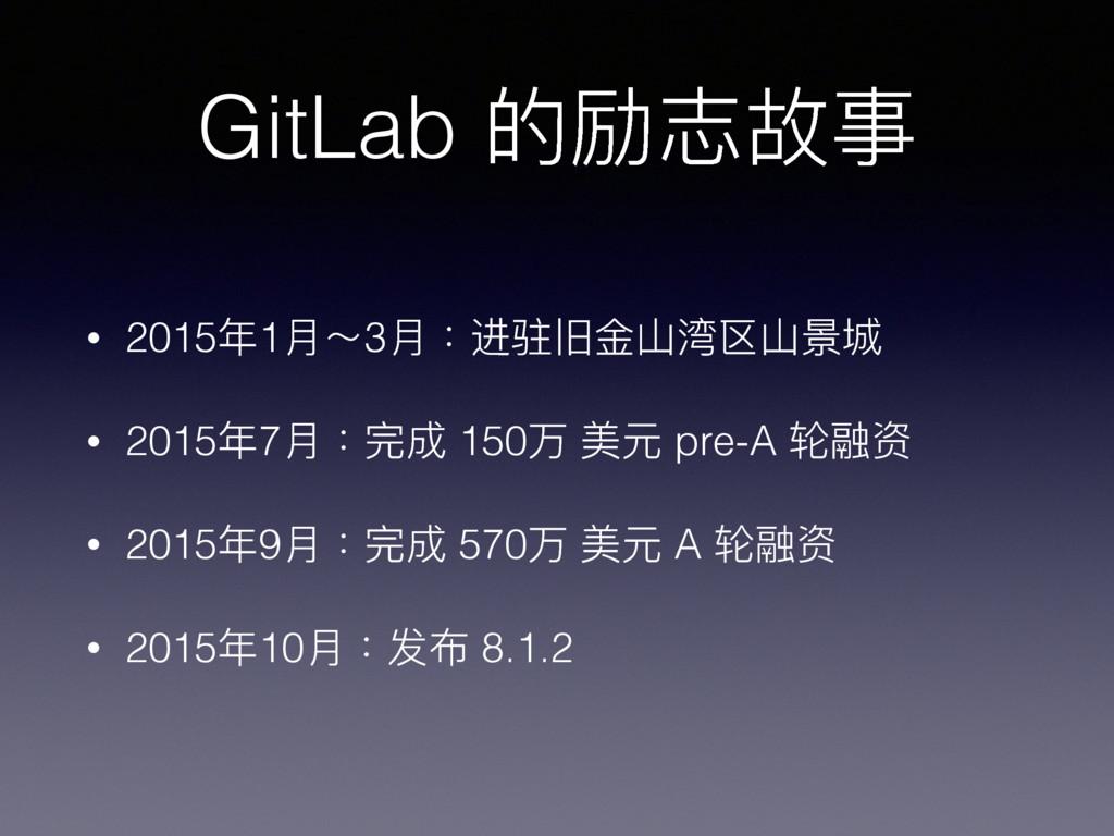GitLab 的励志故事 • 2015年年1⽉月~3⽉月:进驻旧⾦金金⼭山湾区⼭山景城 • 2...